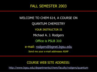 FALL SEMESTER 2003 WELCOME TO CHEM 614, A COURSE ON QUANTUM CHEMISTRY YOUR INSTRUCTOR IS