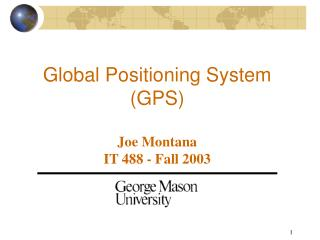 Global Positioning System (GPS) Joe Montana IT 488 - Fall 2003