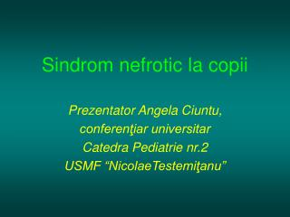 Sindrom nefrotic  la copii Pre z entator  Angela Ciuntu,   conferenţiar universitar