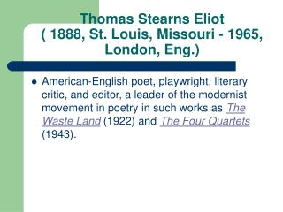 Thomas Stearns Eliot  ( 1888, St. Louis, Missouri - 1965, London, Eng.)