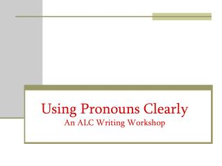 Using Pronouns Clearly An ALC Writing Workshop