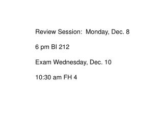 Review Session:  Monday, Dec. 8 6 pm BI 212 Exam Wednesday, Dec. 10 10:30 am FH 4
