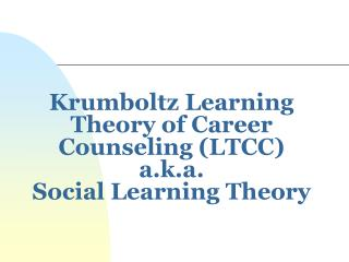 Krumboltz Learning Theory of Career Counseling (LTCC) a.k.a. Social Learning Theory