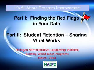 Part I:  Finding the Red Flags  in Your Data  Part II:  Student Retention   Sharing What Works