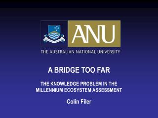 A BRIDGE TOO FAR THE KNOWLEDGE PROBLEM IN THE MILLENNIUM ECOSYSTEM ASSESSMENT Colin Filer