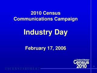 2010 Census  Communications Campaign Industry Day February 17, 2006