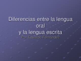 Diferencias entre la lengua oral  y la lengua escrita