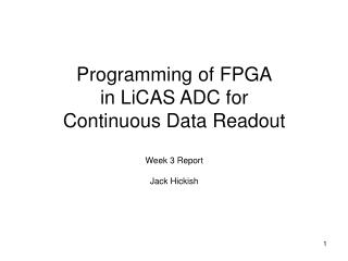 Programming of FPGA in LiCAS ADC for Continuous Data Readout Week 3 Report Jack Hickish