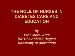 THE ROLE OF NURSES IN DIABETES CARE AND EDUCATION By Prof. Morsi Arab IDF Chair EMME Region University of Alexandria