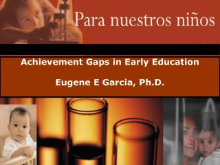 Achievement Gaps in Early Education Eugene E Garcia, Ph.D.