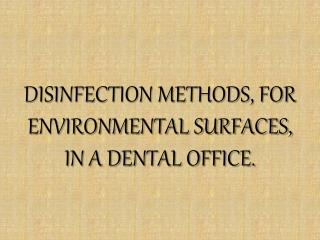 DISINFECTION METHODS, FOR ENVIRONMENTAL SURFACES, IN A DENTAL OFFICE.