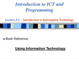 Introduction to ICT and  Programming  Lecture # 2 :   Introduction to Information Technology