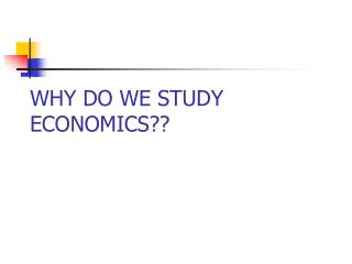 WHY DO WE STUDY ECONOMICS??