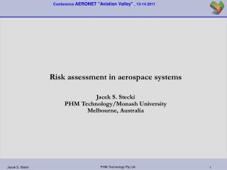 Risk assessment in aerospace systems  Jacek S. Stecki PHM Technology/Monash University