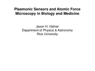 Plasmonic Sensors and Atomic Force Microscopy in Biology and Medicine Jason H. Hafner
