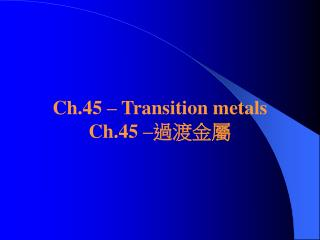 Ch.45 – Transition metals Ch.45 – 過渡金屬