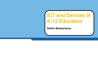 ICT and  Devices  in K-12  Education Rothin Bhattacharya