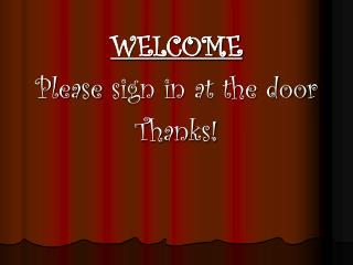 WELCOME Please  sign in  at the door Thanks!