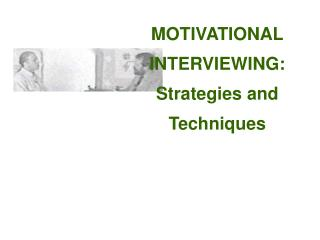 MOTIVATIONAL INTERVIEWING: Strategies and  Techniques