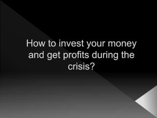 How to invest your money and get profits during the crisis?