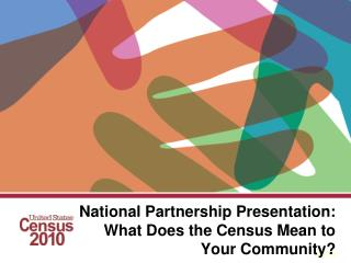 National Partnership Presentation:  What Does the Census Mean to Your Community?
