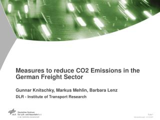 Measures to reduce CO2 Emissions in the German Freight Sector  Gunnar Knitschky, Markus Mehlin, Barbara Lenz DLR - Insti