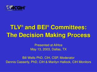 TLV ®  and BEI ®  Committees: The Decision Making Process Presented at AIHce May 13, 2003, Dallas, TX Bill Wells PhD,