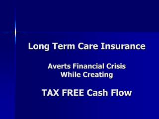 Long Term Care Insurance  Averts Financial Crisis While Creating TAX FREE Cash Flow