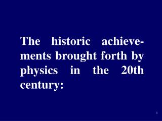 The historic achieve-ments brought forth by physics in the 20th century: