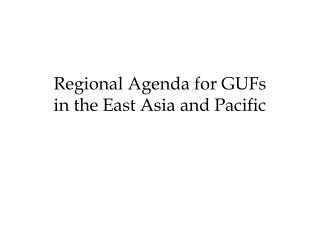Regional Agenda for GUFs  in the East Asia and Pacific