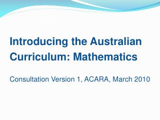 Introducing the Australian Curriculum: Mathematics Consultation Version 1, ACARA, March 2010