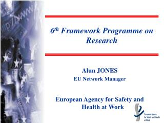 Alun JONES EU Network Manager European Agency for Safety and Health at Work