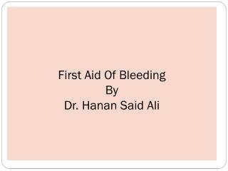 First Aid Of Bleeding By  Dr.  Hanan  Said Ali