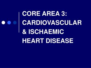 CORE AREA 3: CARDIOVASCULAR & ISCHAEMIC HEART DISEASE