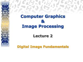 Computer Graphics  &  Image Processing  Lecture 2 Digital Image Fundamentals