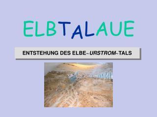 ENTSTEHUNG DES ELBE ~ URSTROM ~TALS