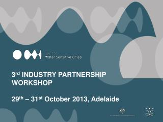 3 rd  INDUSTRY PARTNERSHIP WORKSHOP 29 th  – 31 st  October 2013, Adelaide