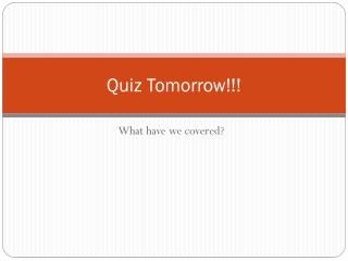 Quiz Tomorrow!!!