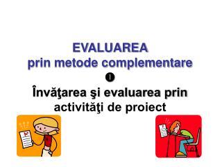 EVALUAREA prin metode complementare  Învăţarea şi evaluarea prin  activităţi de proiect