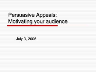 Persuasive Appeals: Motivating your audience