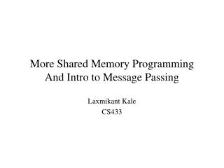 More Shared Memory Programming And Intro to Message Passing