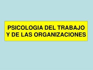 PSICOLOGIA DEL TRABAJO Y DE LAS ORGANIZACIONES