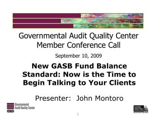 New GASB Fund Balance Standard: Now is the Time to Begin Talking to Your Clients Presenter:  John Montoro