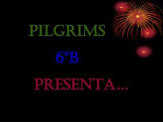 PILGRIMS   6ºB        PRESENTA…