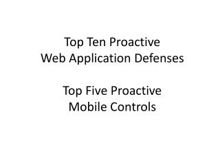 Top Ten Proactive  Web Application Defenses Top Five Proactive Mobile Controls