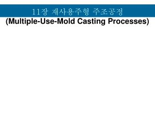 11 장 재사용주형 주조공정 (Multiple-Use-Mold Casting Processes)