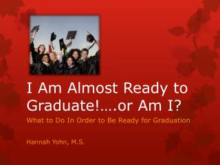I Am Almost Ready to Graduate!….or Am I?