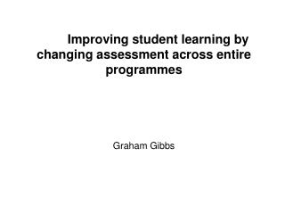 Improving student learning by changing assessment across entire programmes Graham Gibbs