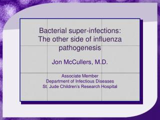 Bacterial super-infections:  The other side of influenza pathogenesis  Jon McCullers, M.D.