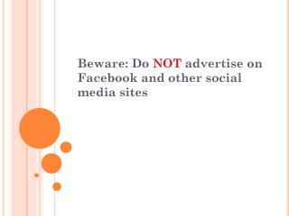 Beware: Do  NOT  advertise on Facebook and other social media sites